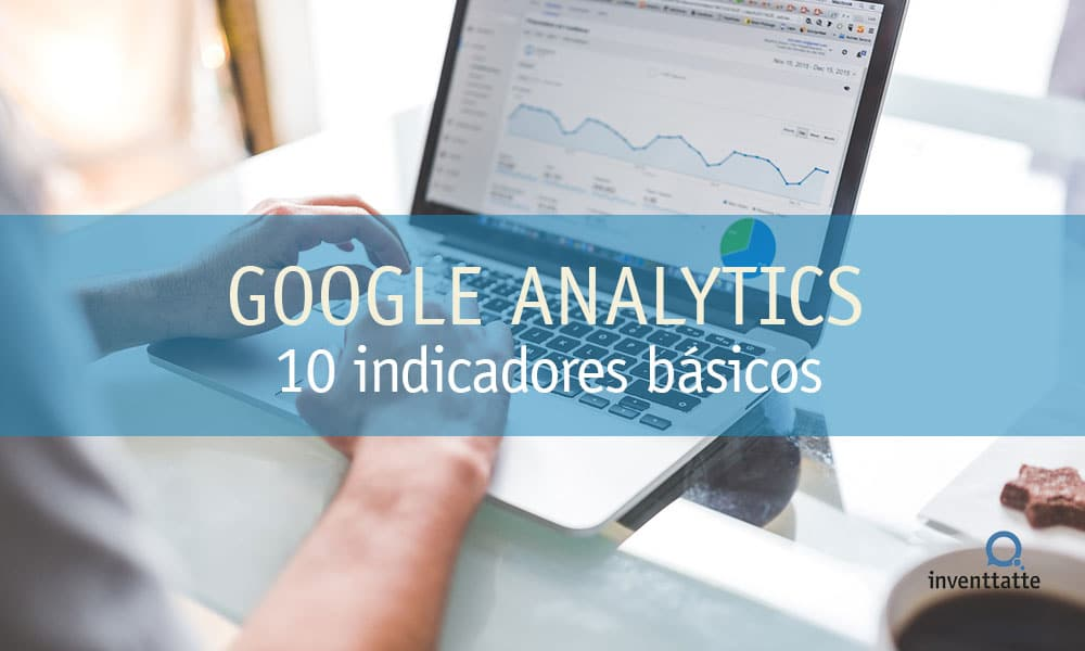 10 indicadores de Google Analytics para tu presencia online