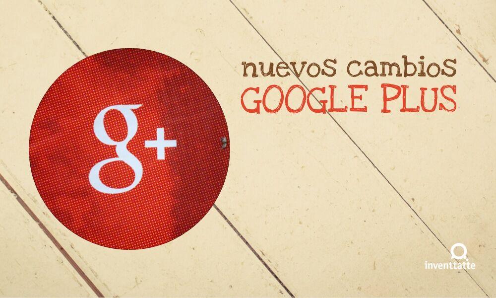 ¿Conoces los nuevos cambios de Google Plus?
