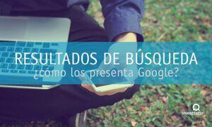 Resultados de búsqueda: ¿cómo los presenta Google?
