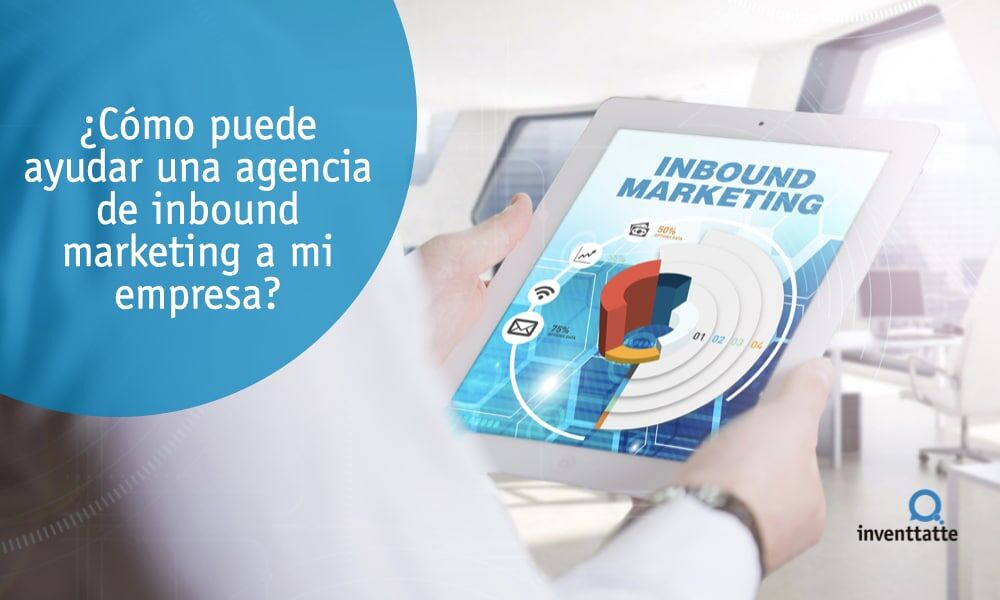 ¿Cómo puede ayudar una agencia de inbound marketing a mi empresa?